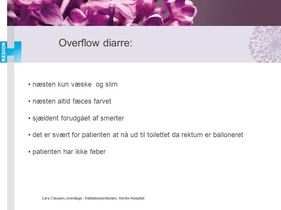 Lars Clausen, overlæge - Palliationsenheden, Herlev Hospital Overflow diarre: • næsten kun væske og slim • næsten altid fæces farvet • sjældent forudg