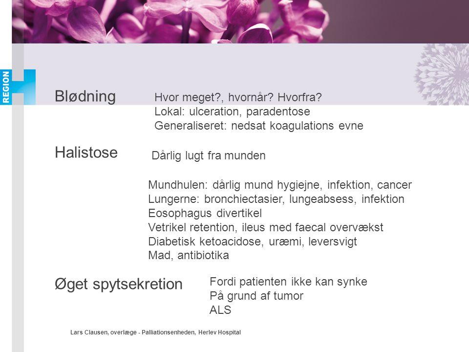 Lars Clausen, overlæge - Palliationsenheden, Herlev Hospital Blødning Halistose Øget spytsekretion Hvor meget?, hvornår? Hvorfra? Lokal: ulceration, p