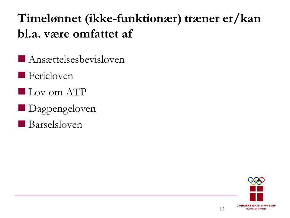 13 Timelønnet (ikke-funktionær) træner er/kan bl.a. være omfattet af  Ansættelsesbevisloven  Ferieloven  Lov om ATP  Dagpengeloven  Barselsloven