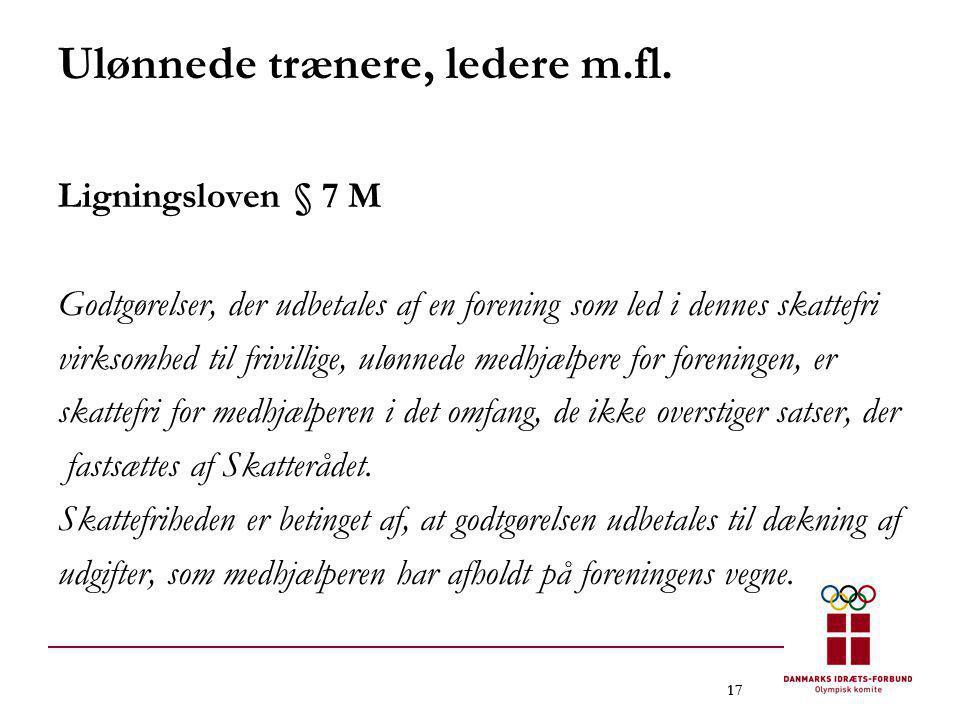 17 Ulønnede trænere, ledere m.fl. Ligningsloven § 7 M Godtgørelser, der udbetales af en forening som led i dennes skattefri virksomhed til frivillige,