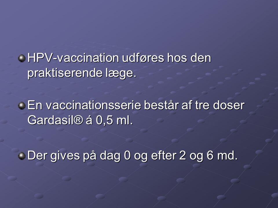 HPV-vaccination udføres hos den praktiserende læge. En vaccinationsserie består af tre doser Gardasil® á 0,5 ml. Der gives på dag 0 og efter 2 og 6 md