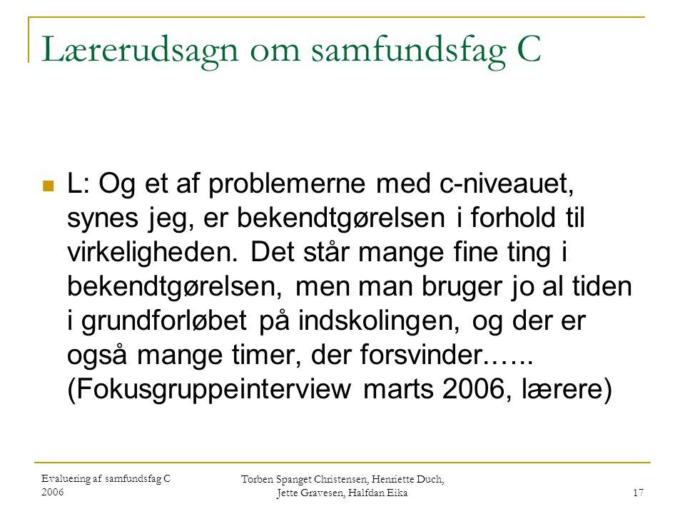 Evaluering af samfundsfag C 2006 Torben Spanget Christensen, Henriette Duch, Jette Gravesen, Halfdan Eika 17 Lærerudsagn om samfundsfag C  L: Og et af problemerne med c-niveauet, synes jeg, er bekendtgørelsen i forhold til virkeligheden.
