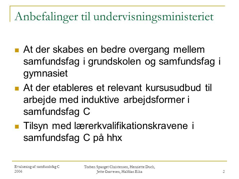 Evaluering af samfundsfag C 2006 Torben Spanget Christensen, Henriette Duch, Jette Gravesen, Halfdan Eika 3 Anbefalinger til skolerne (lærerne/lederne) (stx, hhx og htx)  At der arbejdes med forskellige modeller til inddragelse af elevernes forhåndsviden i samfundsfag med henblik på at bygge bro til grundskolefaget  At der fokuseres på arbejde med og udvikling af induktive arbejdsformer  At markere forskellen på samfundsfag i grundforløbet og i studieretningsforløbet