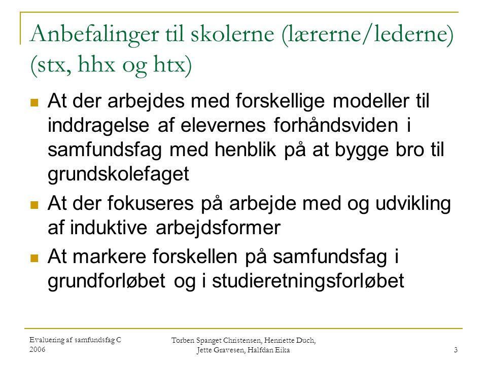 Evaluering af samfundsfag C 2006 Torben Spanget Christensen, Henriette Duch, Jette Gravesen, Halfdan Eika 4 Anbefalinger til skolerne (lærerne/lederne) (hhx, htx)  At der på hhx sikres en hurtig opkvalificering af de lærere, der ikke opfylder lærerkvalifikationskravene i samfundsfag C  At htx arbejder med forskellige modeller for sammenkobling af samfundsfag og teknologifaget i 1htx