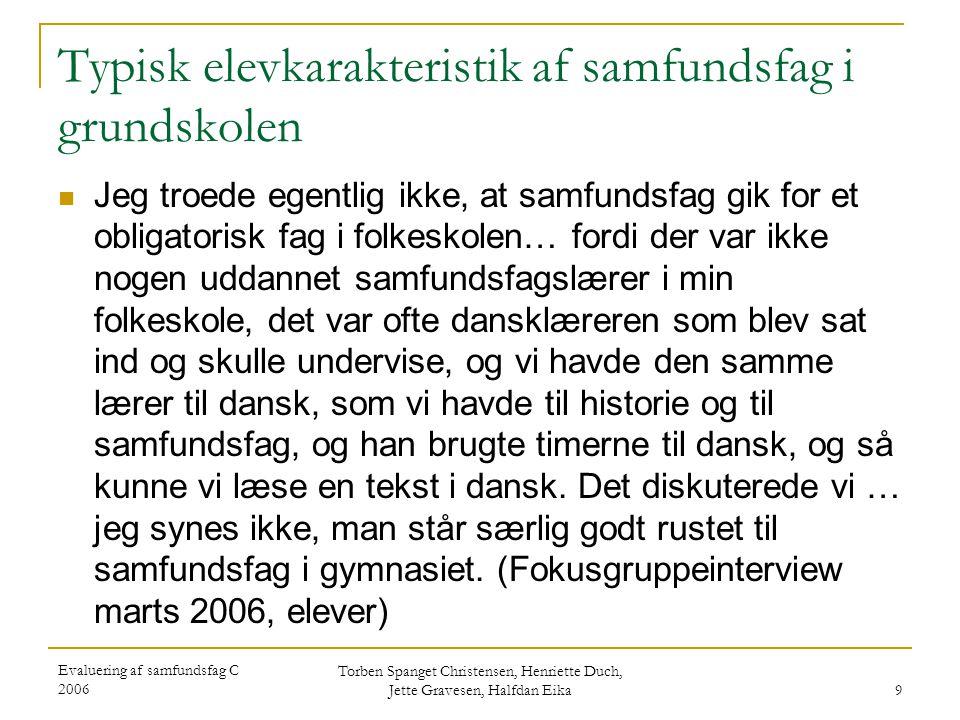 Evaluering af samfundsfag C 2006 Torben Spanget Christensen, Henriette Duch, Jette Gravesen, Halfdan Eika 9 Typisk elevkarakteristik af samfundsfag i grundskolen  Jeg troede egentlig ikke, at samfundsfag gik for et obligatorisk fag i folkeskolen… fordi der var ikke nogen uddannet samfundsfagslærer i min folkeskole, det var ofte dansklæreren som blev sat ind og skulle undervise, og vi havde den samme lærer til dansk, som vi havde til historie og til samfundsfag, og han brugte timerne til dansk, og så kunne vi læse en tekst i dansk.