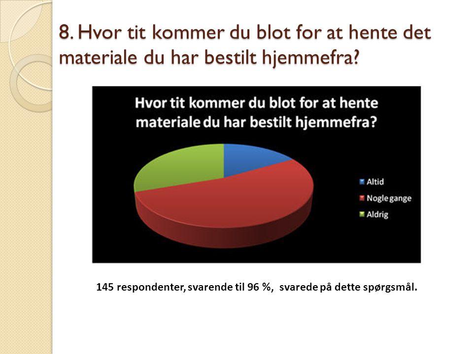 8. Hvor tit kommer du blot for at hente det materiale du har bestilt hjemmefra? 145 respondenter, svarende til 96 %, svarede på dette spørgsmål.