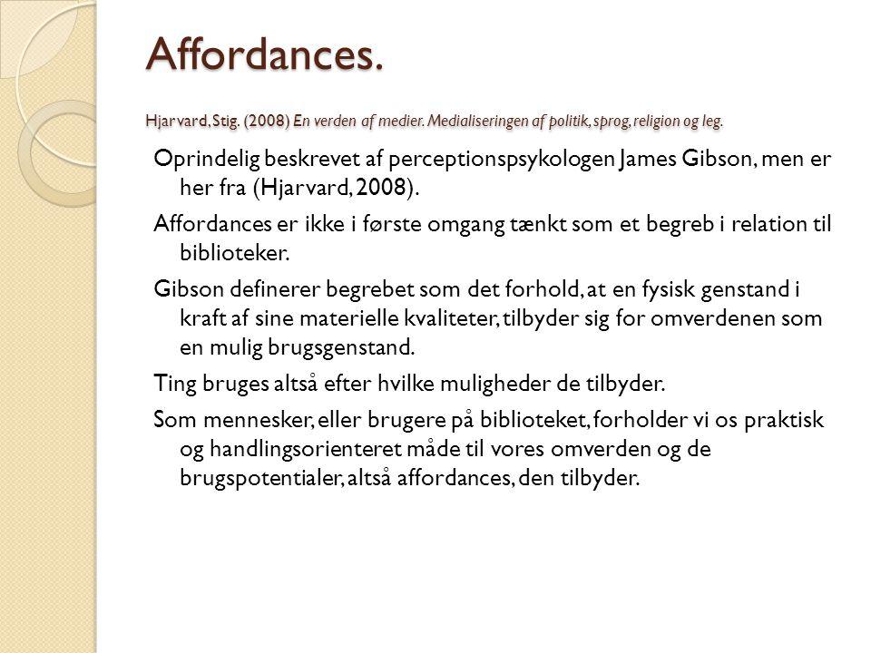 Affordances. Hjarvard, Stig. (2008) En verden af medier. Medialiseringen af politik, sprog, religion og leg. Oprindelig beskrevet af perceptionspsykol
