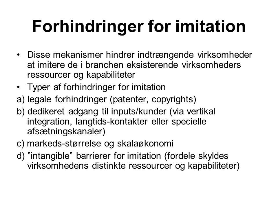 Forhindringer for imitation •Disse mekanismer hindrer indtrængende virksomheder at imitere de i branchen eksisterende virksomheders ressourcer og kapabiliteter •Typer af forhindringer for imitation a) legale forhindringer (patenter, copyrights) b) dedikeret adgang til inputs/kunder (via vertikal integration, langtids-kontakter eller specielle afsætningskanaler) c) markeds-størrelse og skalaøkonomi d) intangible barrierer for imitation (fordele skyldes virksomhedens distinkte ressourcer og kapabiliteter)