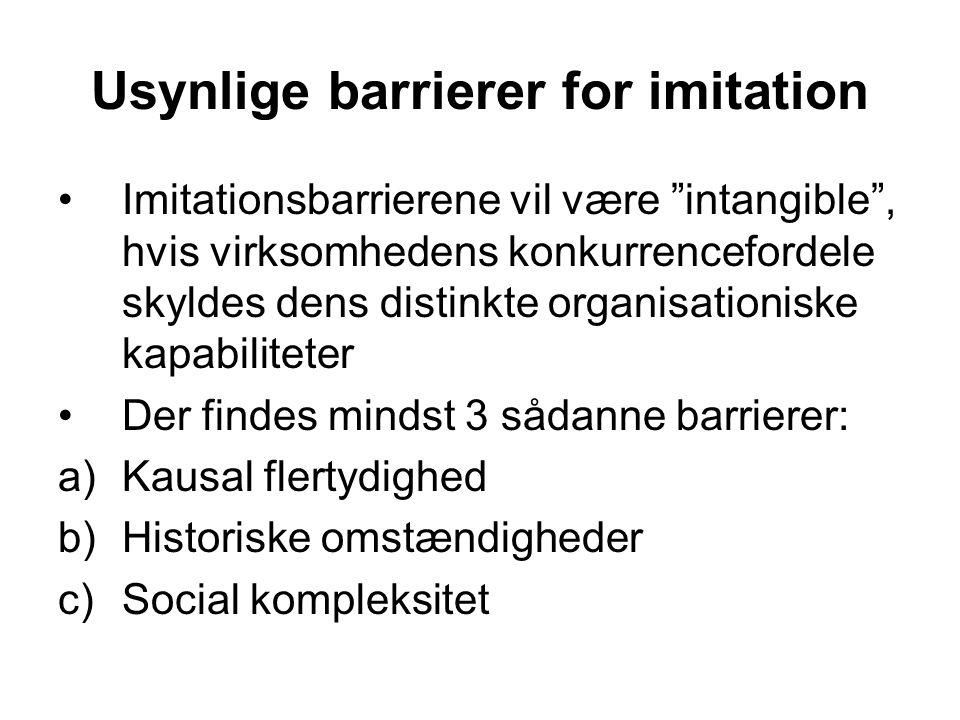 Usynlige barrierer for imitation •Imitationsbarrierene vil være intangible , hvis virksomhedens konkurrencefordele skyldes dens distinkte organisationiske kapabiliteter •Der findes mindst 3 sådanne barrierer: a)Kausal flertydighed b)Historiske omstændigheder c)Social kompleksitet
