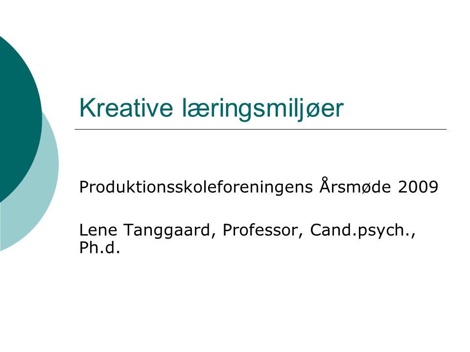 Kreative læringsmiljøer Produktionsskoleforeningens Årsmøde 2009 Lene Tanggaard, Professor, Cand.psych., Ph.d.