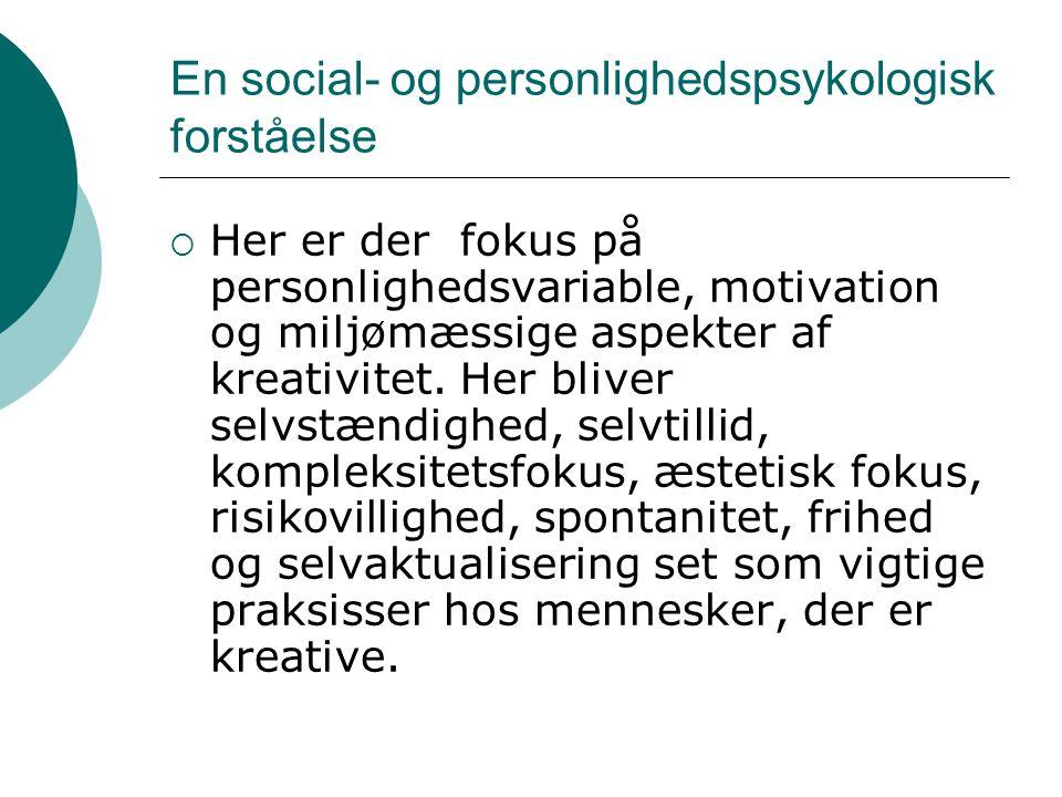 En social- og personlighedspsykologisk forståelse  Her er der fokus på personlighedsvariable, motivation og miljømæssige aspekter af kreativitet. Her