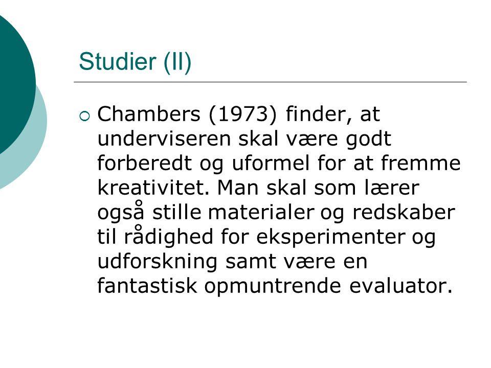 Studier (II)  Chambers (1973) finder, at underviseren skal være godt forberedt og uformel for at fremme kreativitet. Man skal som lærer også stille m