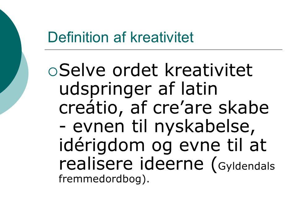 Definition af kreativitet  Selve ordet kreativitet udspringer af latin creátio, af cre'are skabe - evnen til nyskabelse, idérigdom og evne til at rea