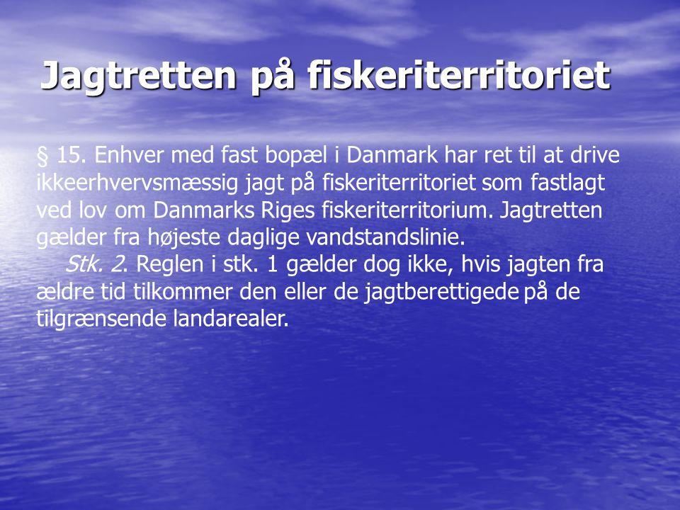 Jagtretten på fiskeriterritoriet § 15. Enhver med fast bopæl i Danmark har ret til at drive ikkeerhvervsmæssig jagt på fiskeriterritoriet som fastlagt