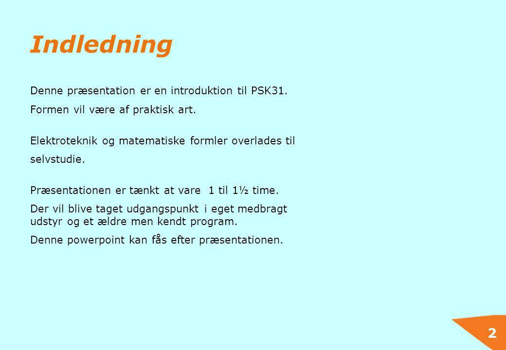 2 Indledning Denne præsentation er en introduktion til PSK31. Formen vil være af praktisk art. Elektroteknik og matematiske formler overlades til selv