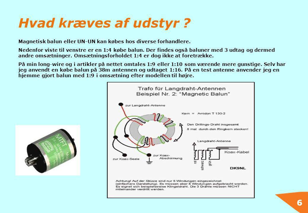 6 Hvad kræves af udstyr ? Magnetisk balun eller UN-UN kan købes hos diverse forhandlere. Nedenfor viste til venstre er en 1:4 købe balun. Der findes o