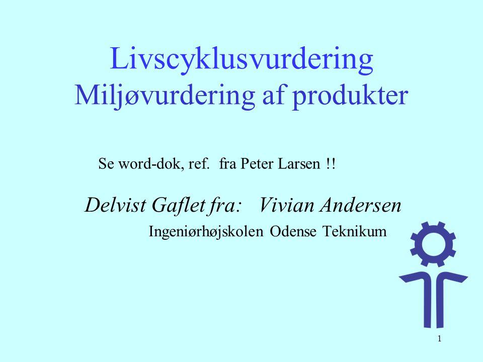 1 Livscyklusvurdering Miljøvurdering af produkter Delvist Gaflet fra: Vivian Andersen Ingeniørhøjskolen Odense Teknikum Se word-dok, ref. fra Peter La