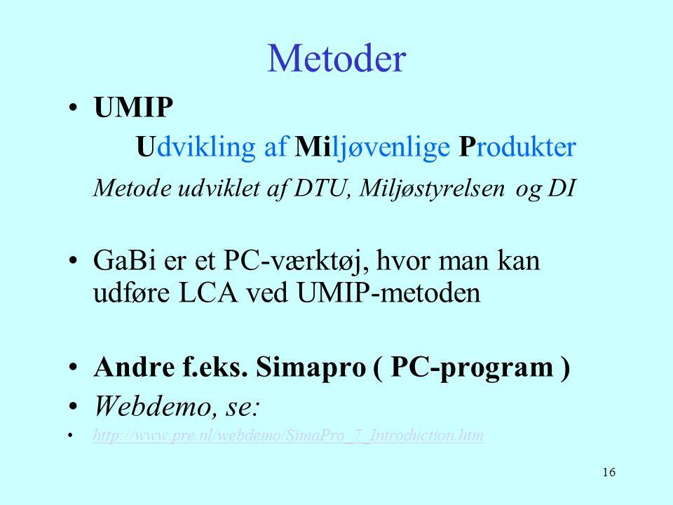 16 Metoder •UMIP Udvikling af Miljøvenlige Produkter Metode udviklet af DTU, Miljøstyrelsen og DI •GaBi er et PC-værktøj, hvor man kan udføre LCA ved
