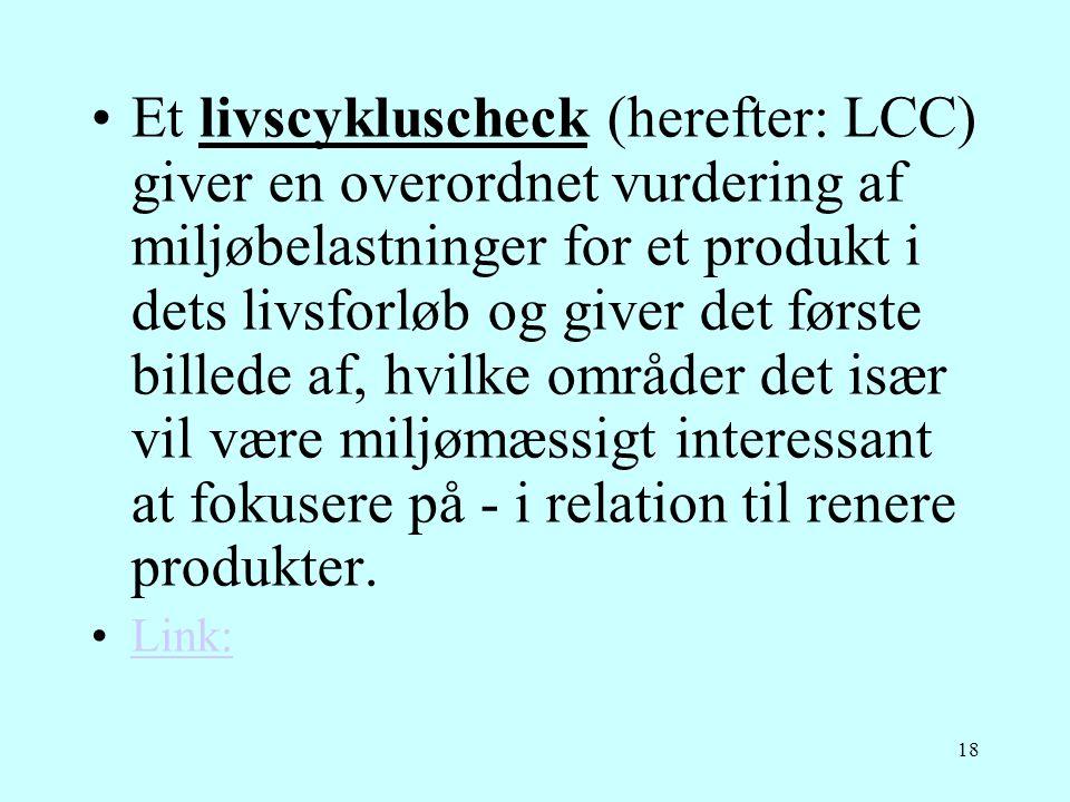 18 •Et livscykluscheck (herefter: LCC) giver en overordnet vurdering af miljøbelastninger for et produkt i dets livsforløb og giver det første billede