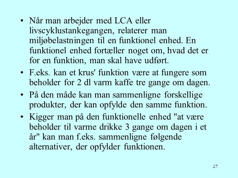 27 •Når man arbejder med LCA eller livscyklustankegangen, relaterer man miljøbelastningen til en funktionel enhed. En funktionel enhed fortæller noget