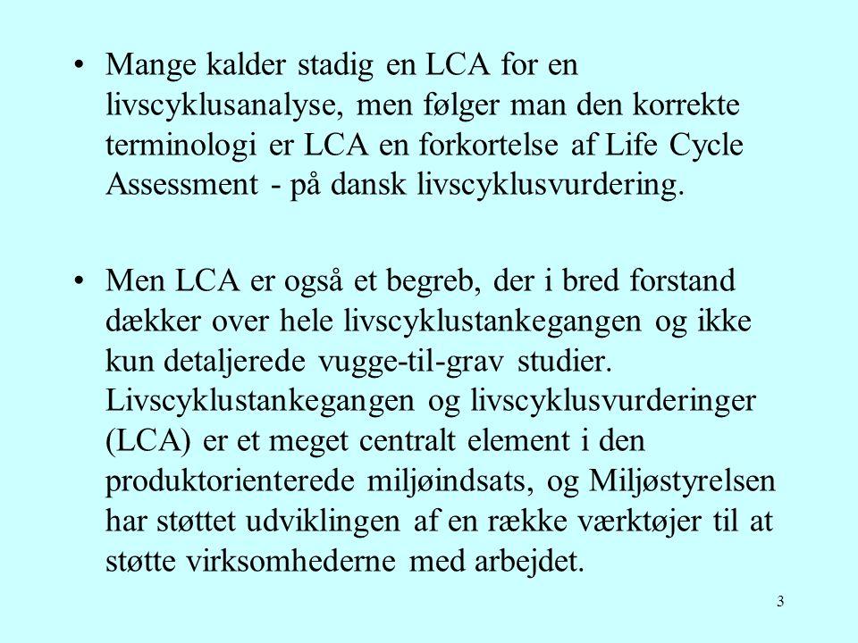3 •Mange kalder stadig en LCA for en livscyklusanalyse, men følger man den korrekte terminologi er LCA en forkortelse af Life Cycle Assessment - på da