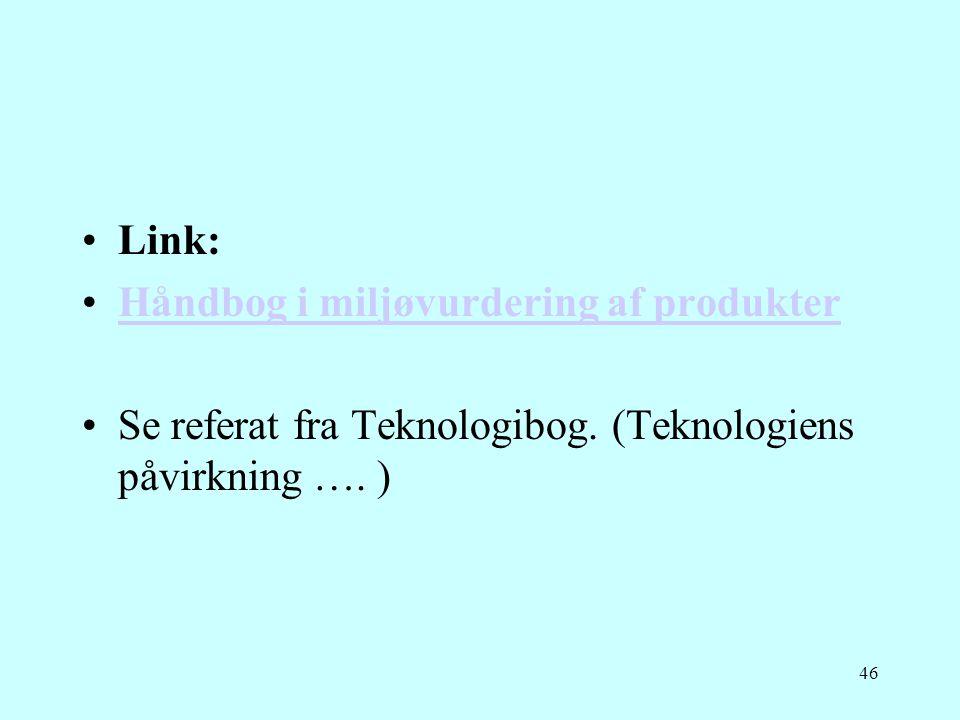 46 •Link: •Håndbog i miljøvurdering af produkterHåndbog i miljøvurdering af produkter •Se referat fra Teknologibog. (Teknologiens påvirkning …. )