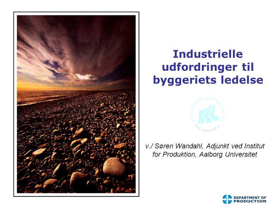 Industrielle udfordringer til byggeriets ledelse v./ Søren Wandahl, Adjunkt ved Institut for Produktion, Aalborg Universitet