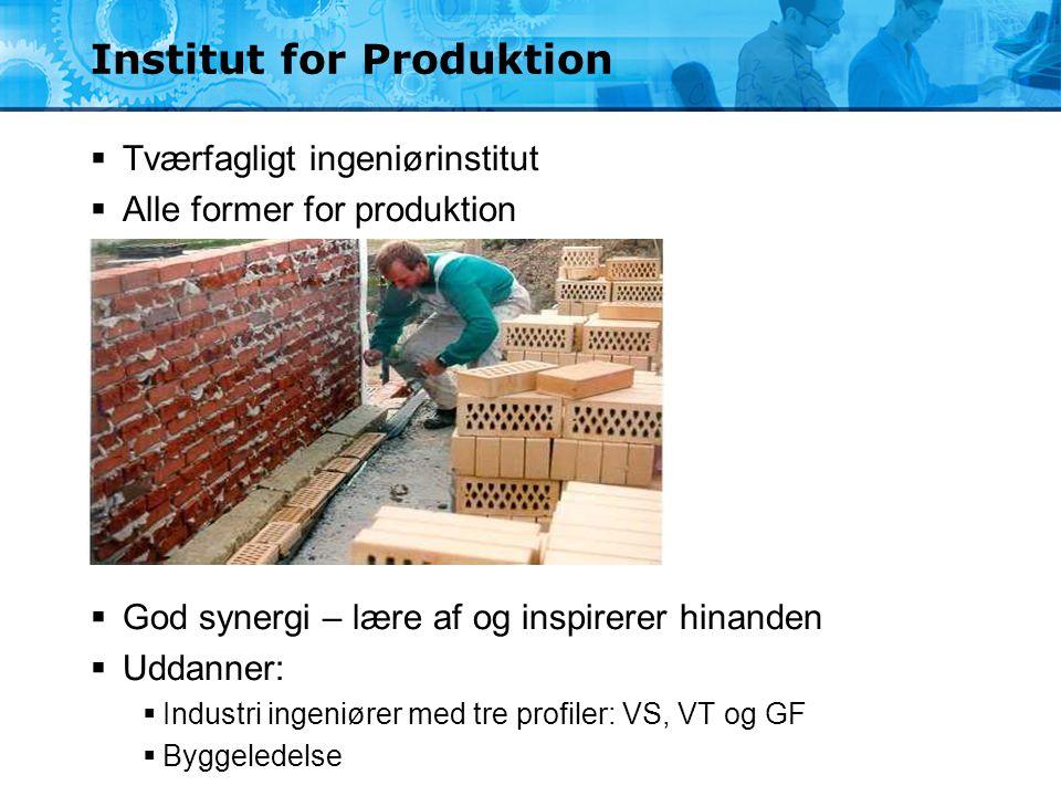 Institut for Produktion  Tværfagligt ingeniørinstitut  Alle former for produktion  God synergi – lære af og inspirerer hinanden  Uddanner:  Indus