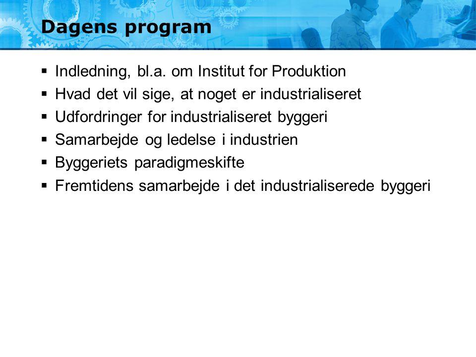 Dagens program  Indledning, bl.a. om Institut for Produktion  Hvad det vil sige, at noget er industrialiseret  Udfordringer for industrialiseret by