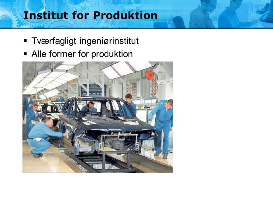 Institut for Produktion  Tværfagligt ingeniørinstitut  Alle former for produktion