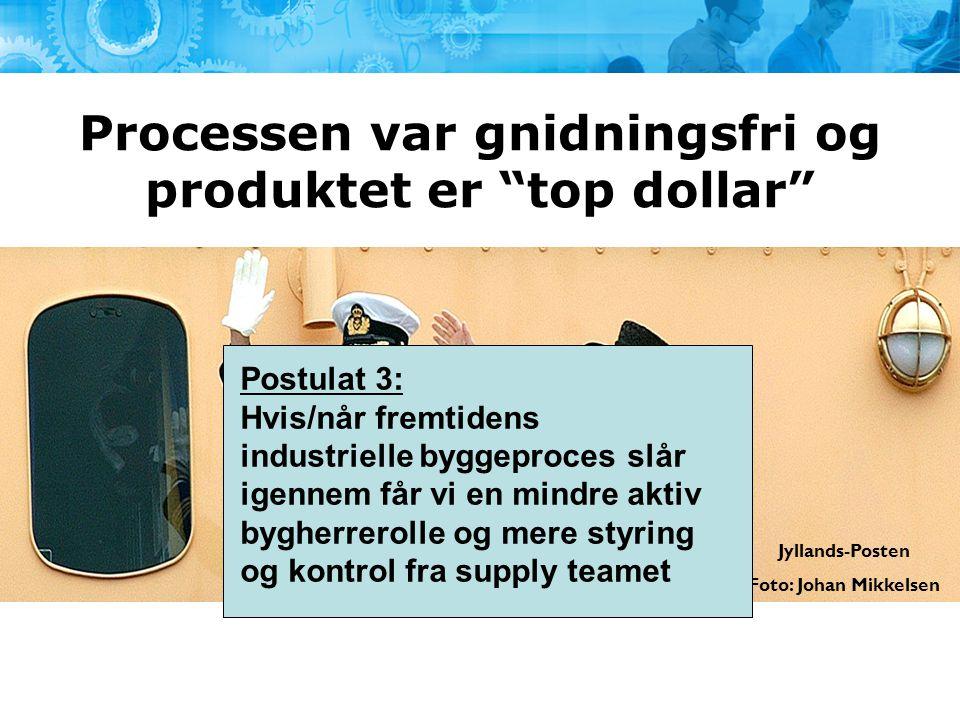 """Processen var gnidningsfri og produktet er """"top dollar"""" Jyllands-Posten Foto: Johan Mikkelsen Postulat 3: Hvis/når fremtidens industrielle byggeproces"""