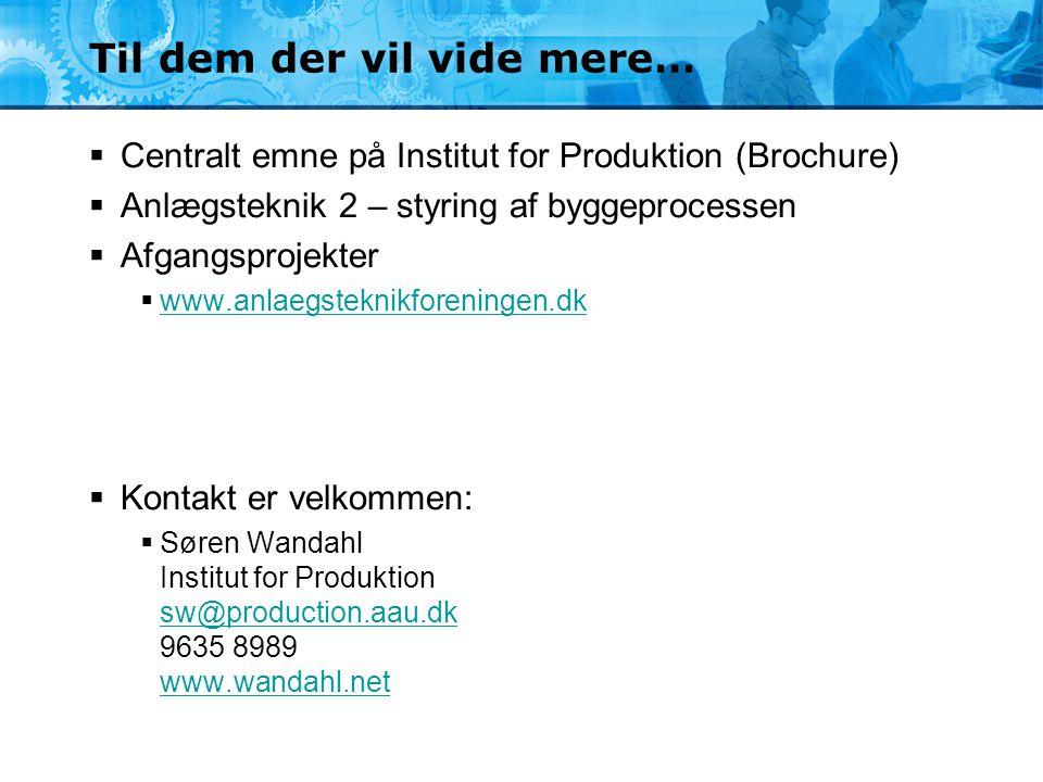 Til dem der vil vide mere…  Centralt emne på Institut for Produktion (Brochure)  Anlægsteknik 2 – styring af byggeprocessen  Afgangsprojekter  www