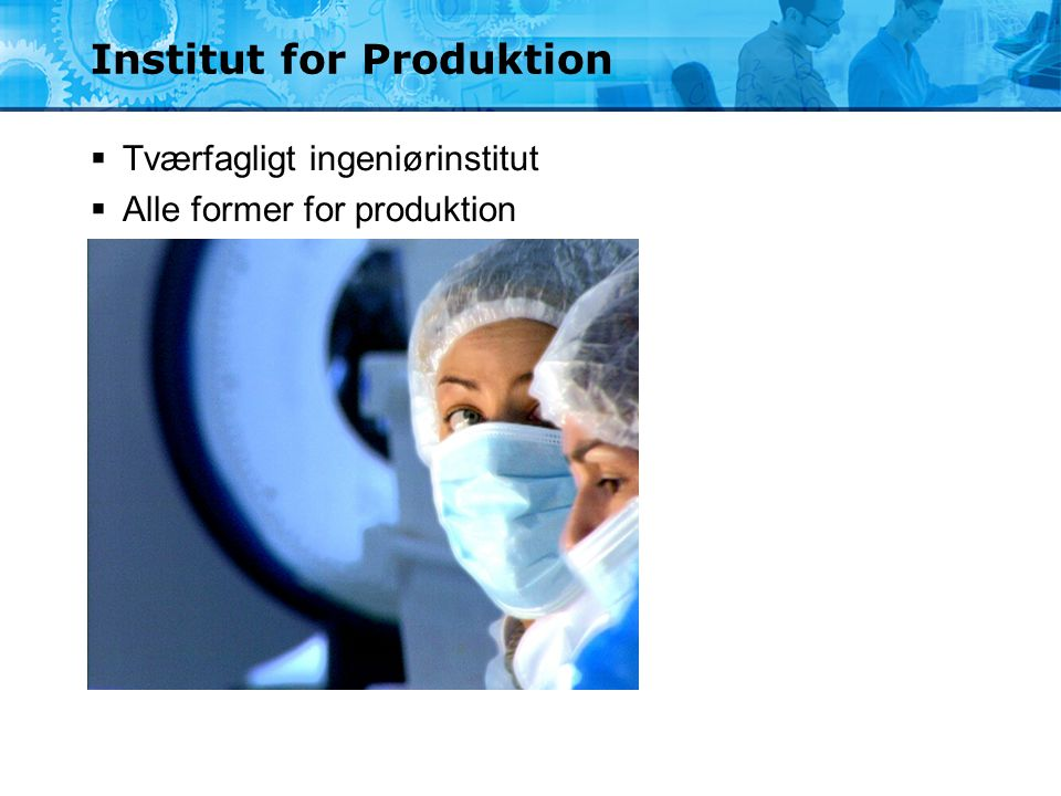 Institut for Produktion  Tværfagligt ingeniørinstitut  Alle former for produktion