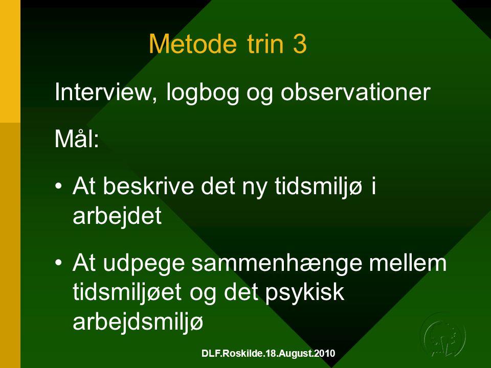 DLF.Roskilde.18.August.2010 Metode trin 3 Interview, logbog og observationer Mål: •At beskrive det ny tidsmiljø i arbejdet •At udpege sammenhænge mellem tidsmiljøet og det psykisk arbejdsmiljø