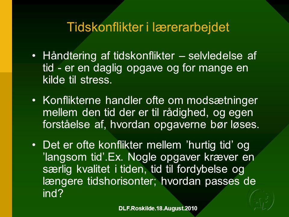 DLF.Roskilde.18.August.2010 Tidskonflikter i lærerarbejdet •Håndtering af tidskonflikter – selvledelse af tid - er en daglig opgave og for mange en kilde til stress.