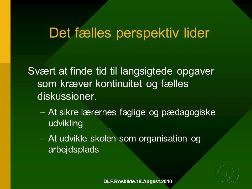DLF.Roskilde.18.August.2010 Det fælles perspektiv lider Svært at finde tid til langsigtede opgaver som kræver kontinuitet og fælles diskussioner.