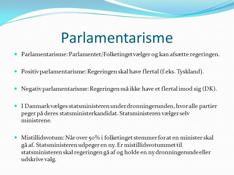 Parlamentarisme  Parlamentarisme: Parlamentet/Folketinget vælger og kan afsætte regeringen.  Positiv parlamentarisme: Regeringen skal have flertal (
