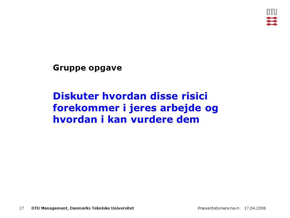 17.04.2008Præsentationens navn27DTU Management, Danmarks Tekniske Universitet Gruppe opgave Diskuter hvordan disse risici forekommer i jeres arbejde o