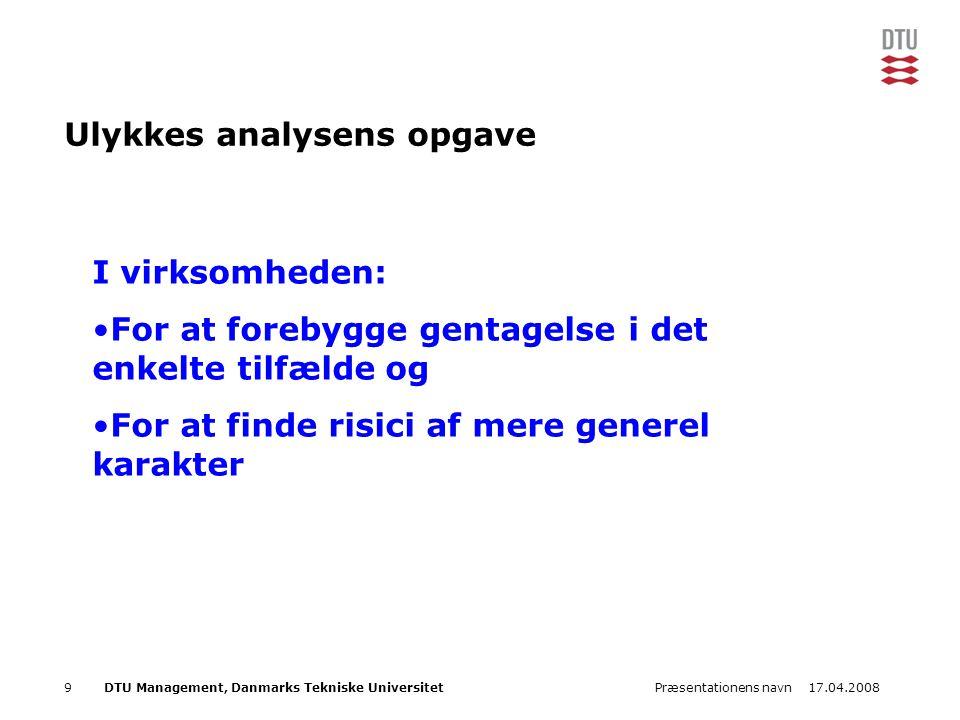 17.04.2008Præsentationens navn9DTU Management, Danmarks Tekniske Universitet Ulykkes analysens opgave I virksomheden: •For at forebygge gentagelse i d
