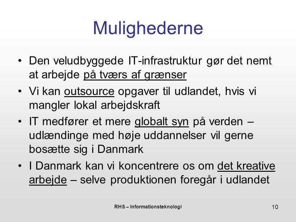RHS – Informationsteknologi 10 Mulighederne •Den veludbyggede IT-infrastruktur gør det nemt at arbejde på tværs af grænser •Vi kan outsource opgaver til udlandet, hvis vi mangler lokal arbejdskraft •IT medfører et mere globalt syn på verden – udlændinge med høje uddannelser vil gerne bosætte sig i Danmark •I Danmark kan vi koncentrere os om det kreative arbejde – selve produktionen foregår i udlandet