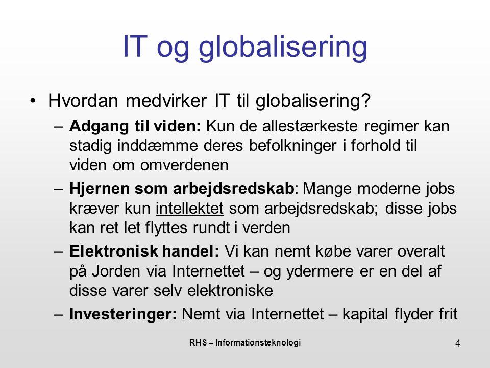 RHS – Informationsteknologi 5 IT og globalisering •IT er en stærk drivkraft for globalisering… så skal Danmark satse på IT for at stå stærkere i den globale konkurrence.