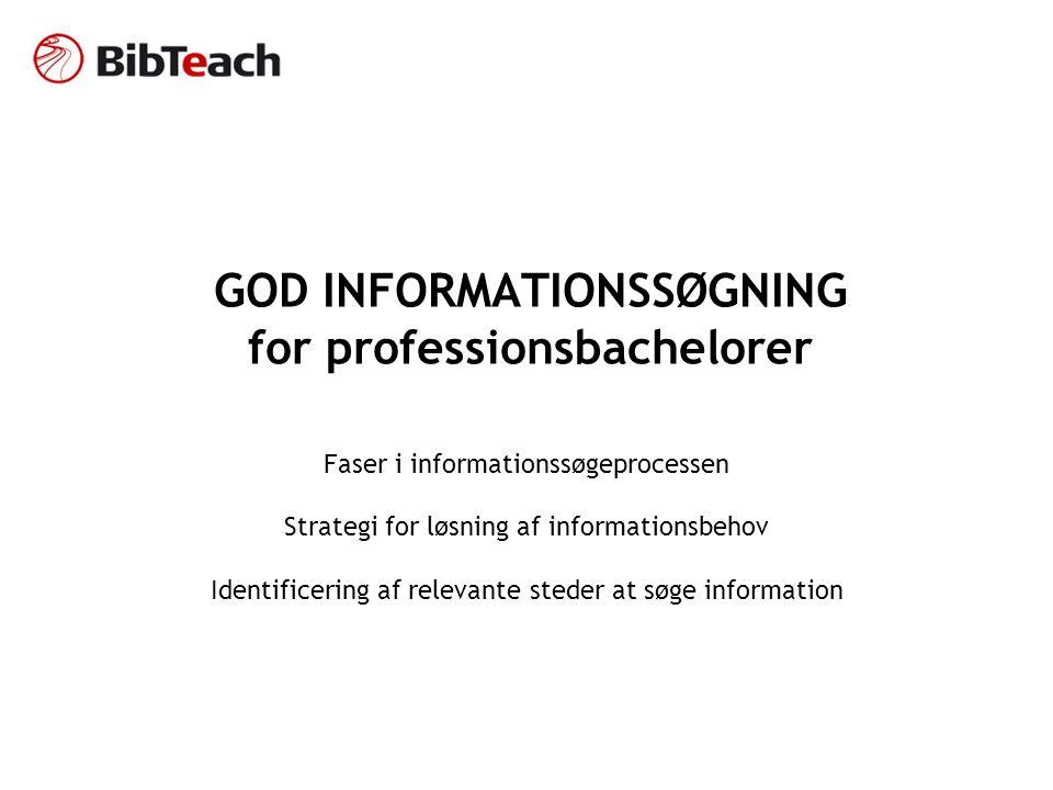 GOD INFORMATIONSSØGNING for professionsbachelorer Faser i informationssøgeprocessen Strategi for løsning af informationsbehov Identificering af relevante steder at søge information
