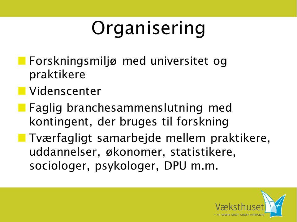 Organisering Forskningsmiljø med universitet og praktikere Videnscenter Faglig branchesammenslutning med kontingent, der bruges til forskning Tværfagligt samarbejde mellem praktikere, uddannelser, økonomer, statistikere, sociologer, psykologer, DPU m.m.