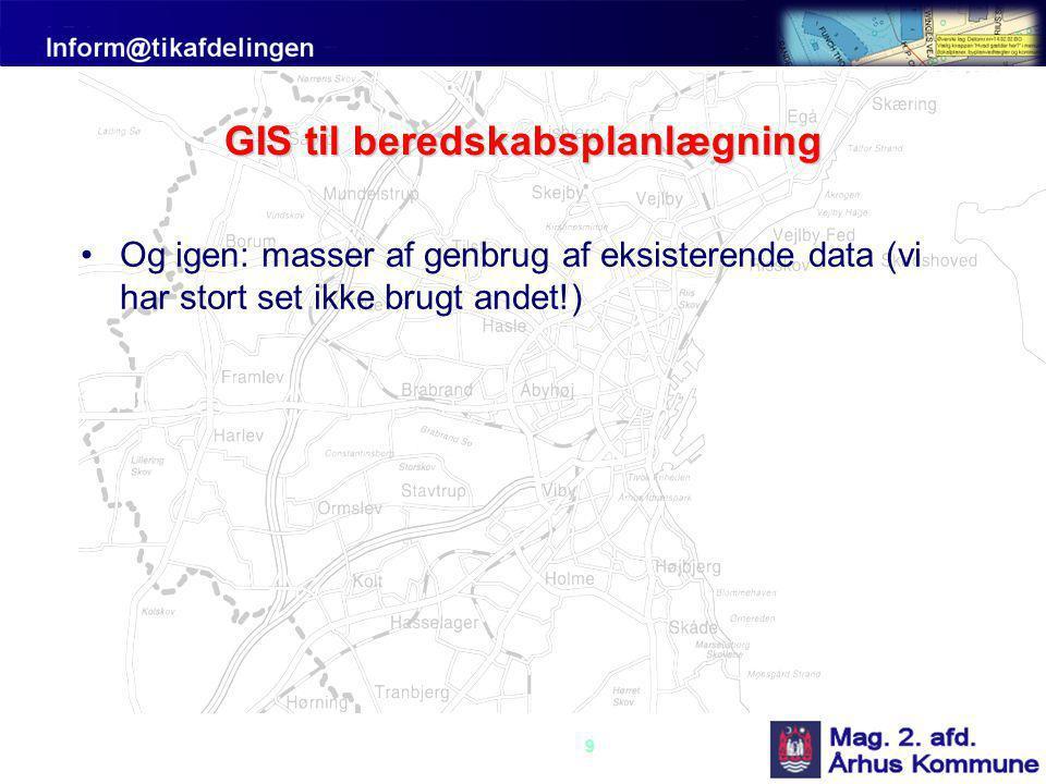 9 GIS til beredskabsplanlægning •Og igen: masser af genbrug af eksisterende data (vi har stort set ikke brugt andet!)