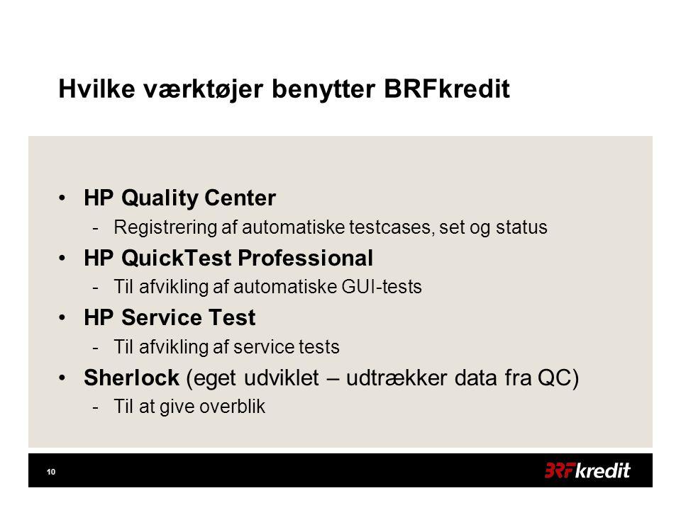 10 Hvilke værktøjer benytter BRFkredit •HP Quality Center -Registrering af automatiske testcases, set og status •HP QuickTest Professional -Til afvikling af automatiske GUI-tests •HP Service Test -Til afvikling af service tests •Sherlock (eget udviklet – udtrækker data fra QC) -Til at give overblik