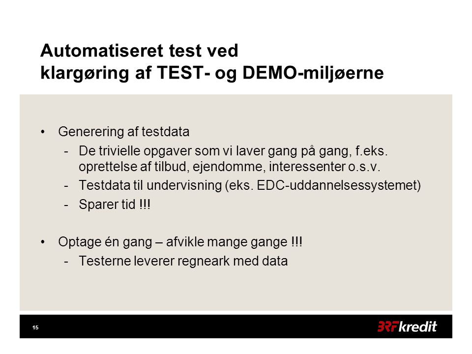 15 Automatiseret test ved klargøring af TEST- og DEMO-miljøerne •Generering af testdata -De trivielle opgaver som vi laver gang på gang, f.eks.