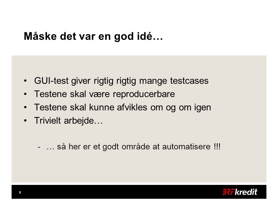 8 Måske det var en god idé… •GUI-test giver rigtig rigtig mange testcases •Testene skal være reproducerbare •Testene skal kunne afvikles om og om igen •Trivielt arbejde… -… så her er et godt område at automatisere !!!