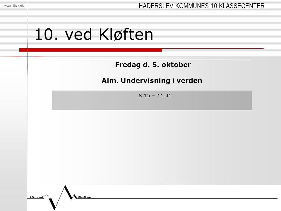 HADERSLEV KOMMUNES 10.KLASSECENTER www.10vk.dk 10. ved Kløften Fredag d. 5. oktober Alm. Undervisning i verden 8.15 – 11.45