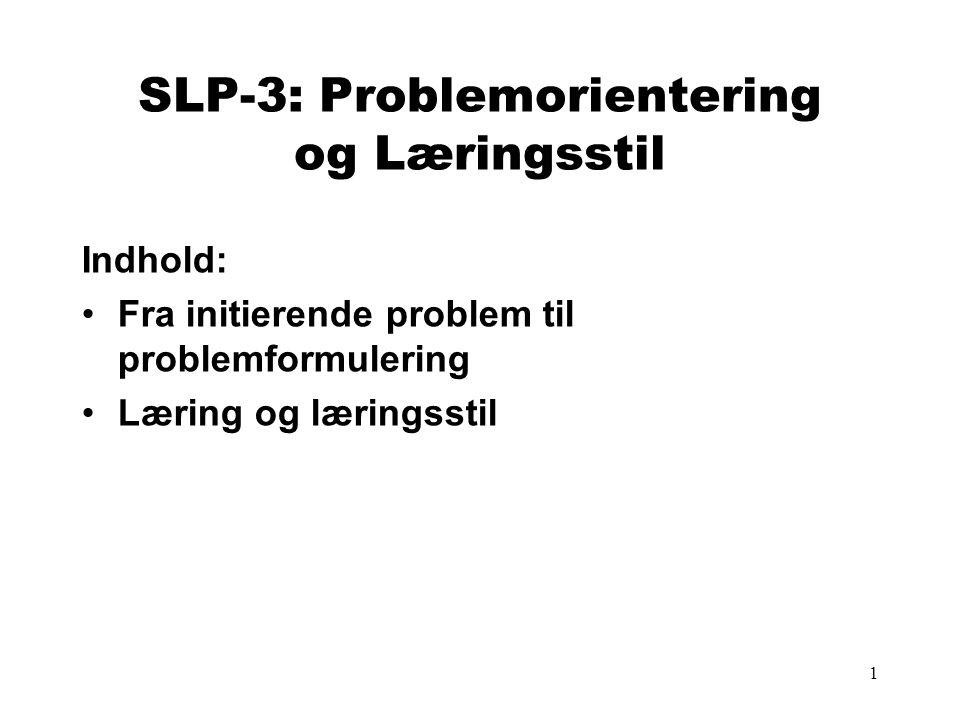 1 SLP-3: Problemorientering og Læringsstil Indhold: •Fra initierende problem til problemformulering •Læring og læringsstil