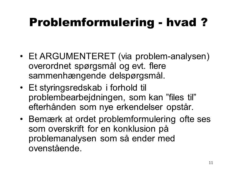 11 Problemformulering - hvad .•Et ARGUMENTERET (via problem-analysen) overordnet spørgsmål og evt.